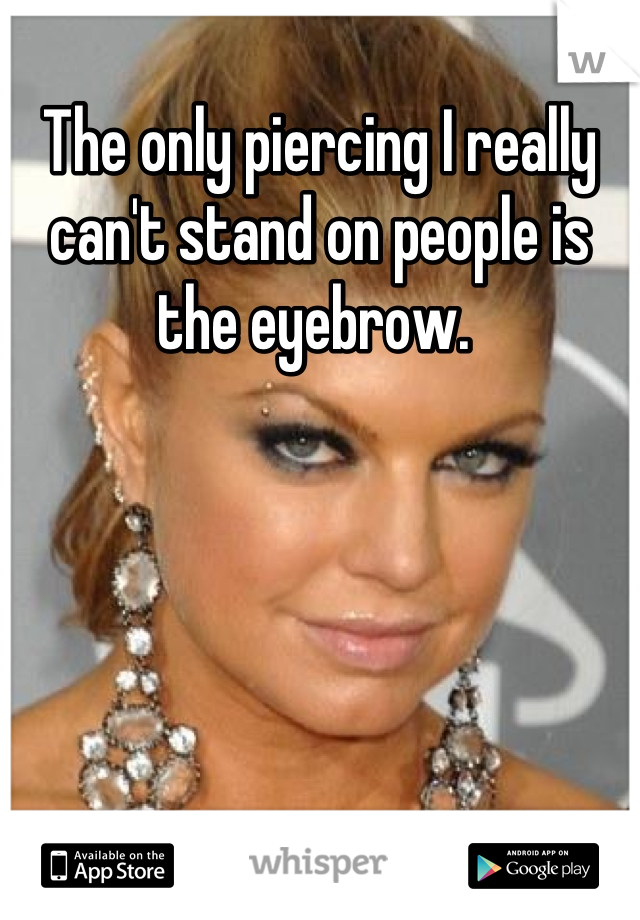 The only piercing I really can't stand on people is the eyebrow.