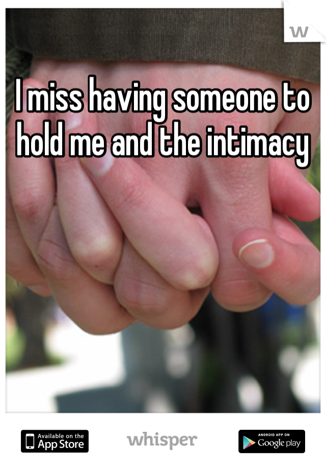I miss having someone to hold me and the intimacy