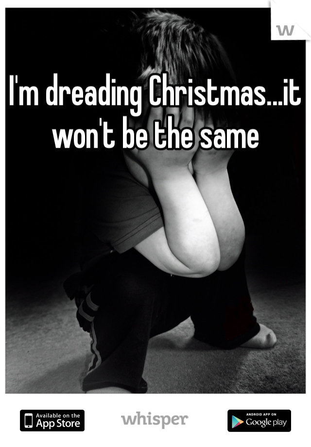 I'm dreading Christmas...it won't be the same
