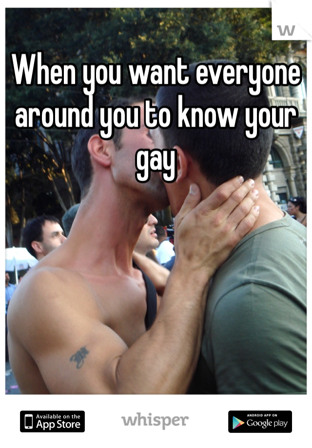 When you want everyone around you to know your gay