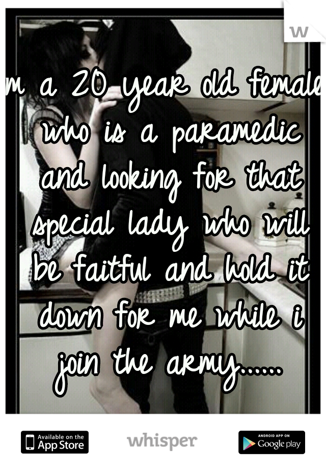 Im a 20 year old female who is a paramedic and looking for that special lady who will be faitful and hold it down for me while i join the army......