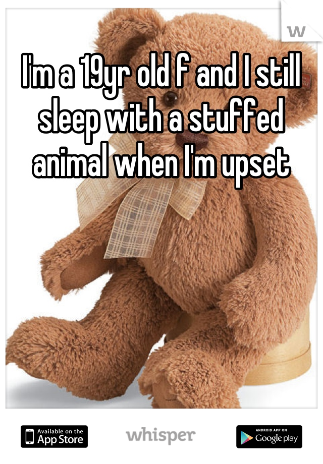 I'm a 19yr old f and I still sleep with a stuffed animal when I'm upset