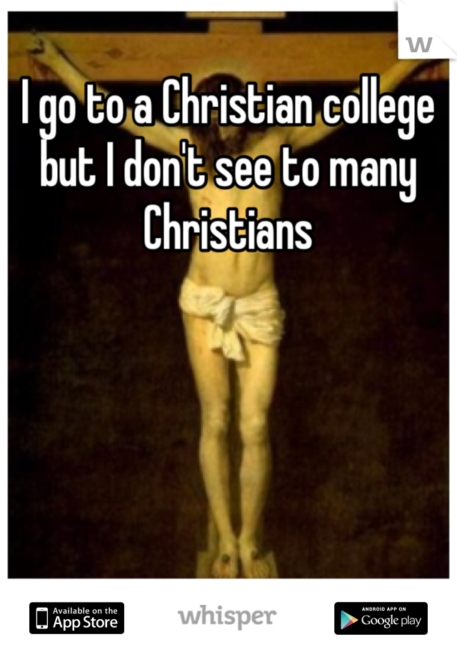 I go to a Christian college but I don't see to many Christians
