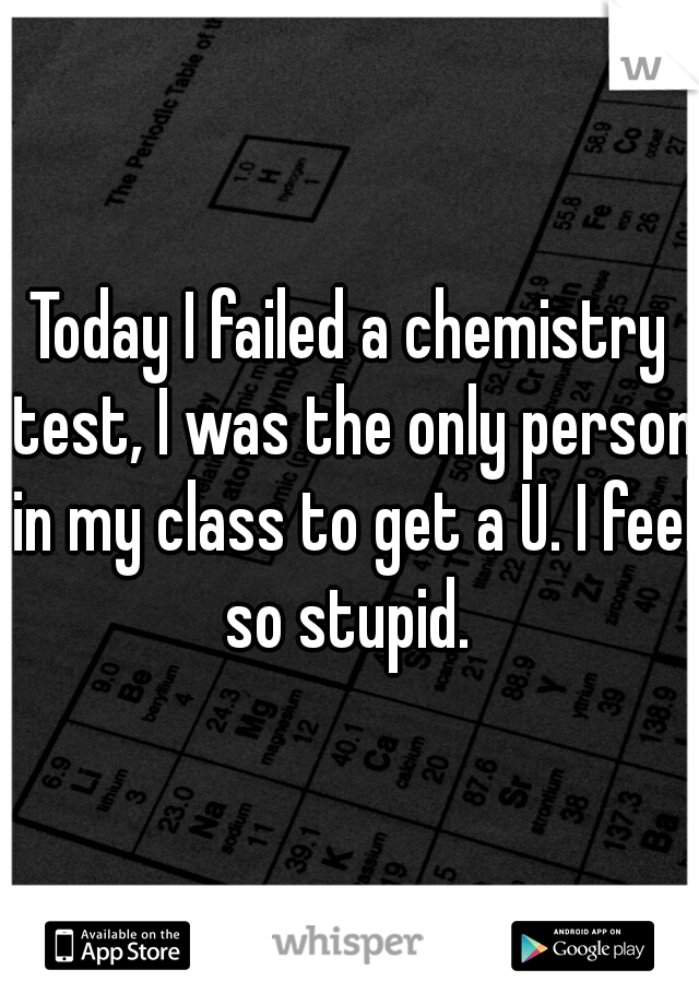 Today I failed a chemistry test, I was the only person in my class to get a U. I feel so stupid.