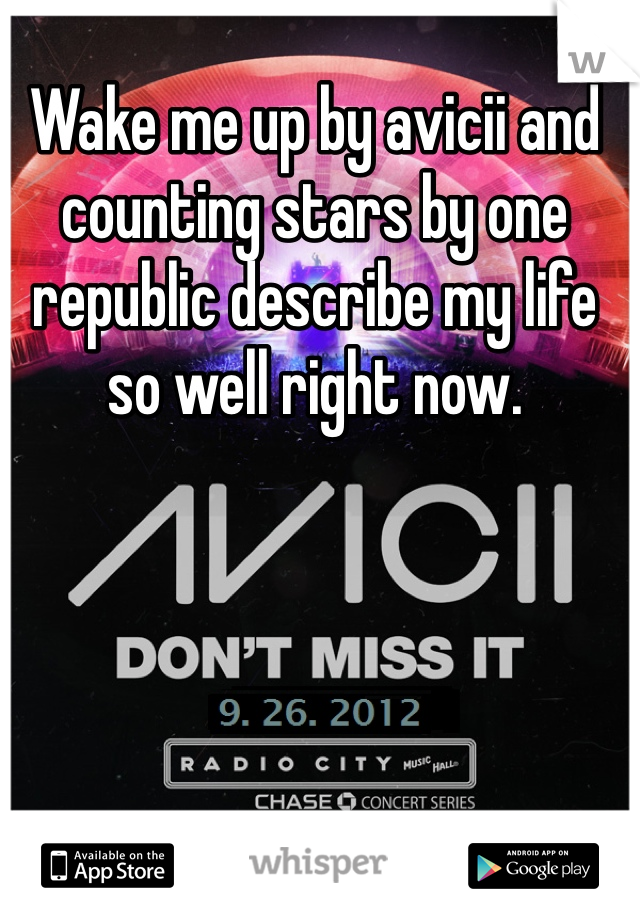 Wake me up by avicii and counting stars by one republic describe my life so well right now.