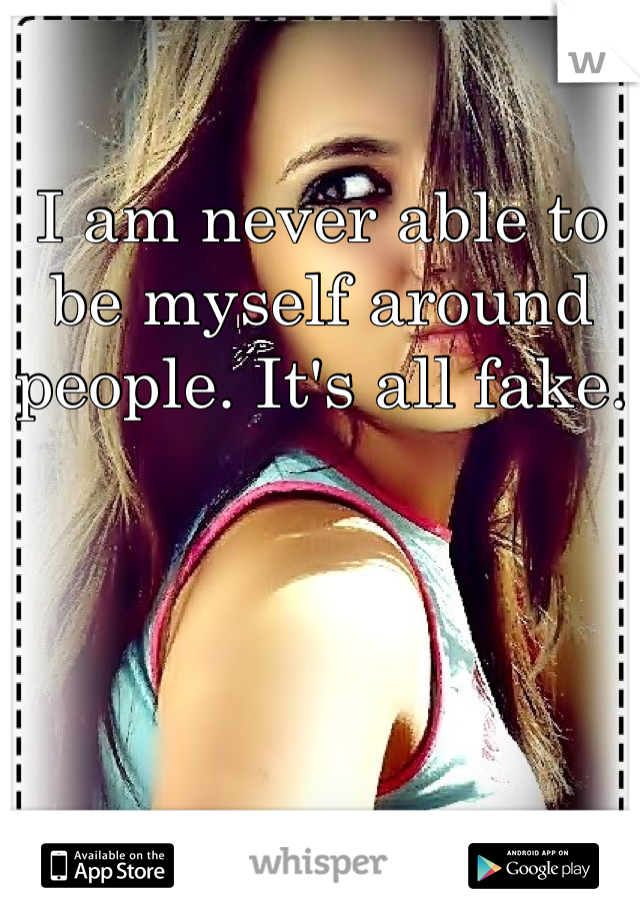 I am never able to be myself around people. It's all fake.