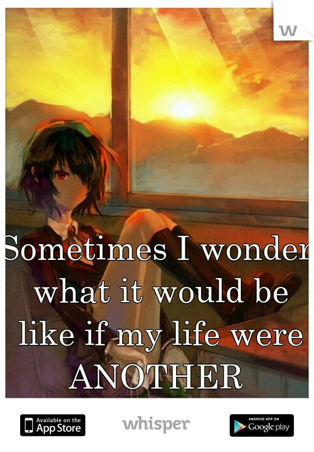 Sometimes I wonder what it would be like if my life were ANOTHER