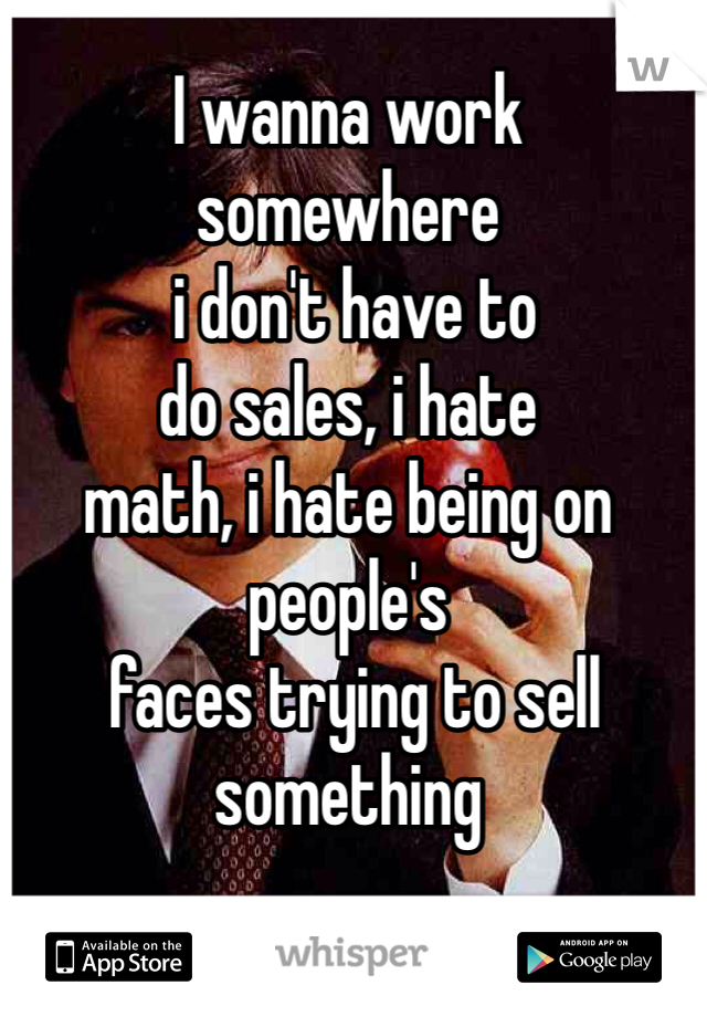I wanna work  somewhere  i don't have to  do sales, i hate  math, i hate being on people's  faces trying to sell something