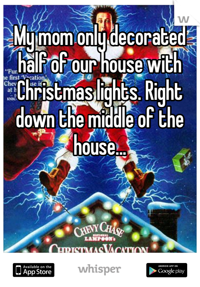 My mom only decorated half of our house with Christmas lights. Right down the middle of the house...