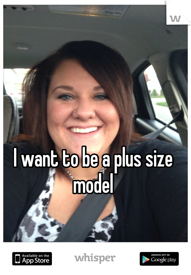 I want to be a plus size model