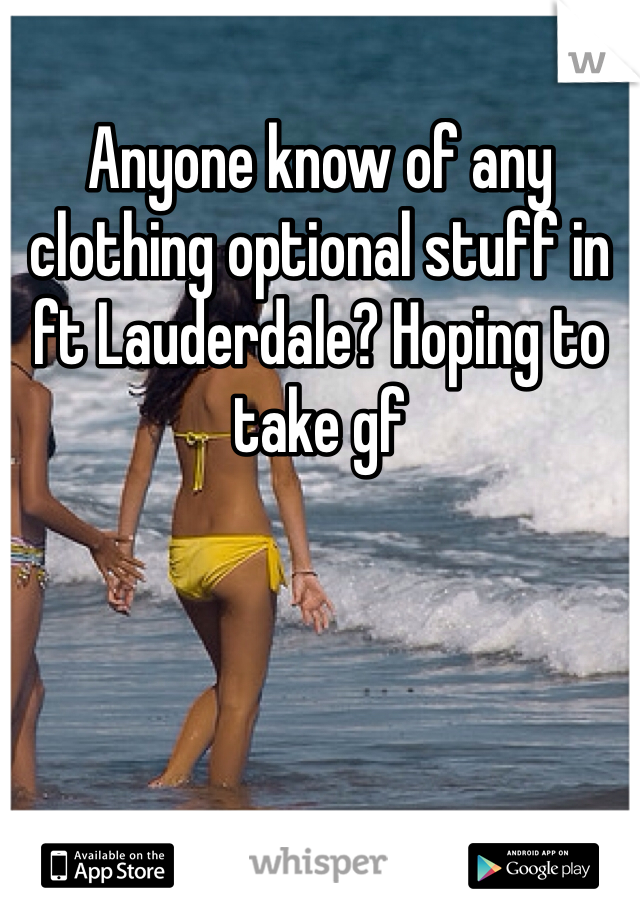 Anyone know of any clothing optional stuff in ft Lauderdale? Hoping to take gf
