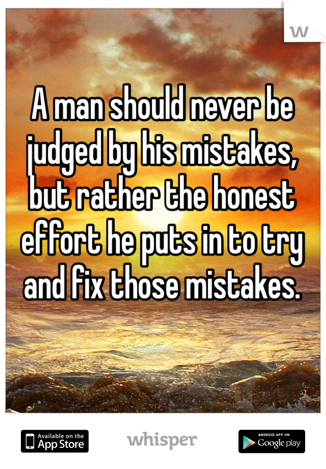 A man should never be judged by his mistakes, but rather the honest effort he puts in to try and fix those mistakes.