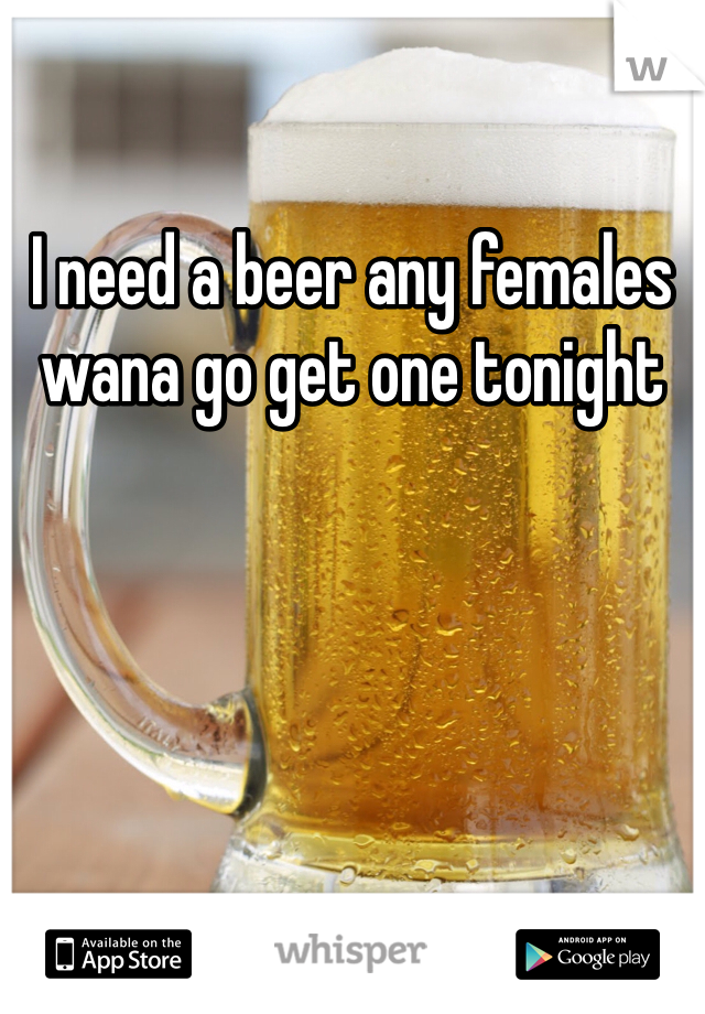 I need a beer any females wana go get one tonight