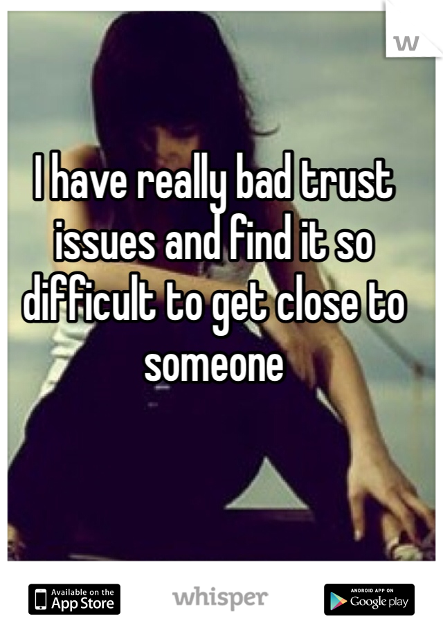 I have really bad trust issues and find it so difficult to get close to someone
