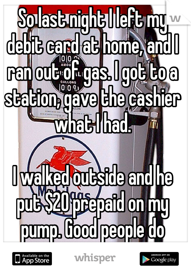 So last night I left my debit card at home, and I ran out of gas. I got to a station, gave the cashier what I had.  I walked outside and he put $20 prepaid on my pump. Good people do exist.