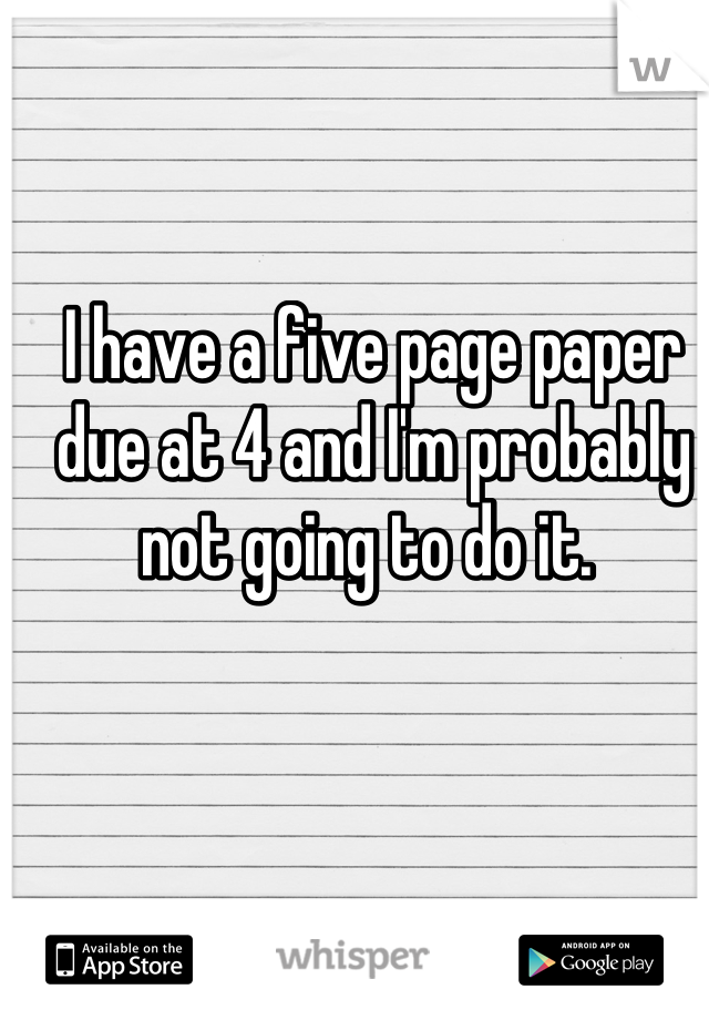 I have a five page paper due at 4 and I'm probably not going to do it.