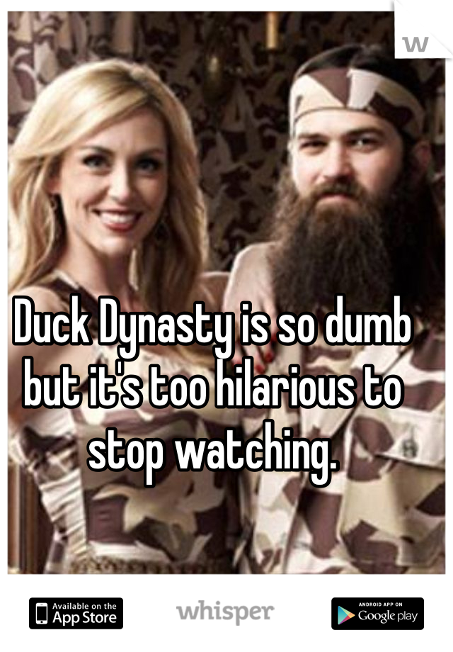 Duck Dynasty is so dumb but it's too hilarious to stop watching.