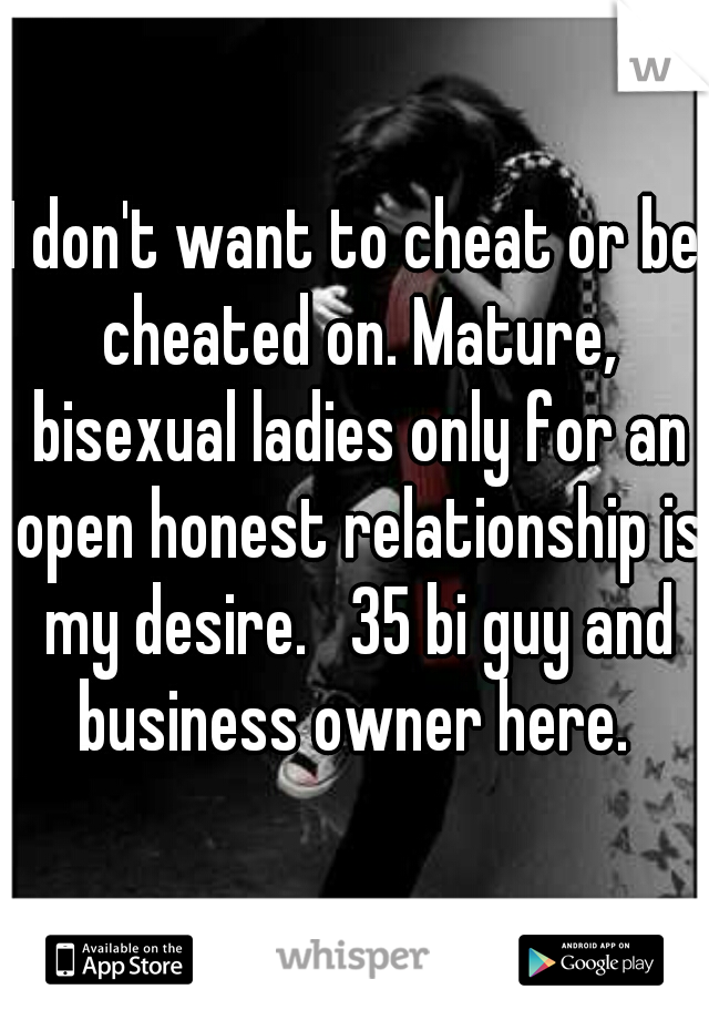 I don't want to cheat or be cheated on. Mature, bisexual ladies only for an open honest relationship is my desire.   35 bi guy and business owner here.