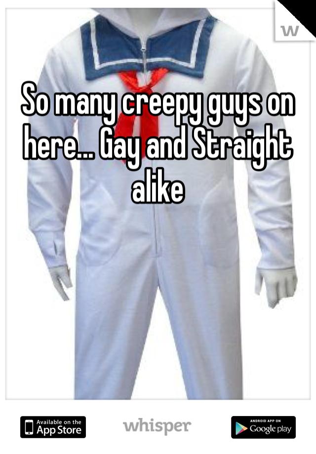 So many creepy guys on here... Gay and Straight alike
