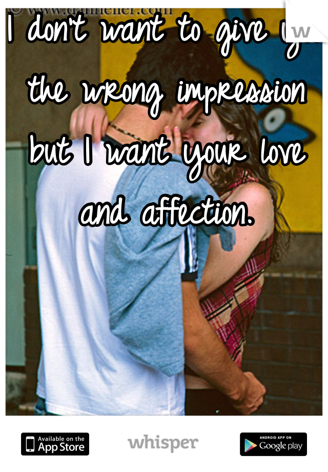 I don't want to give you the wrong impression but I want your love and affection.
