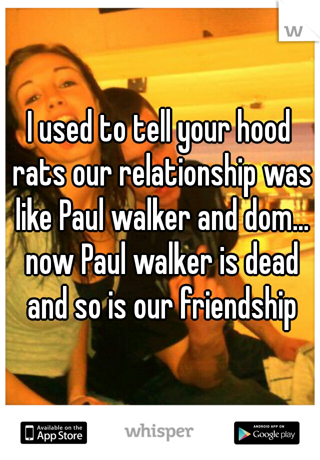 I used to tell your hood rats our relationship was like Paul walker and dom... now Paul walker is dead and so is our friendship