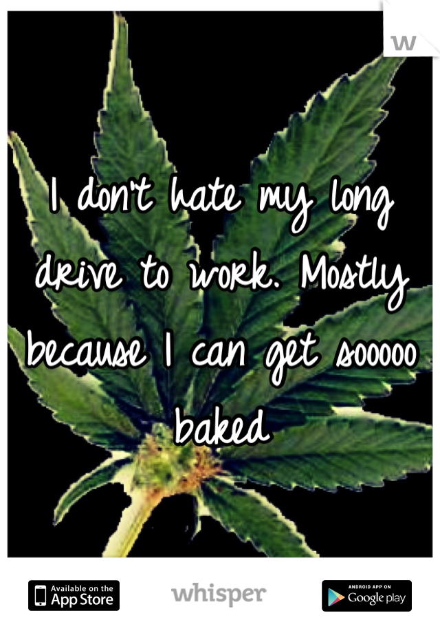 I don't hate my long drive to work. Mostly because I can get sooooo baked