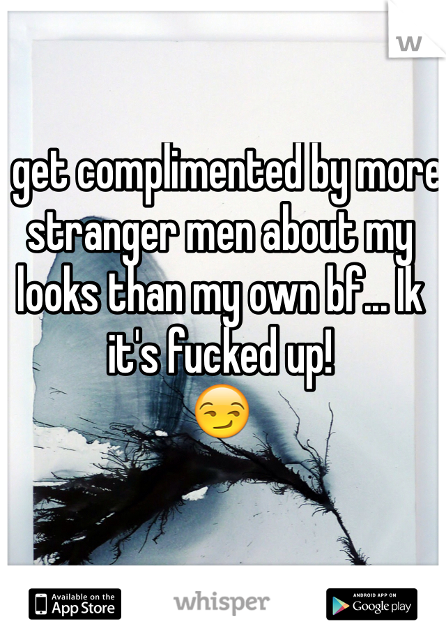 I get complimented by more stranger men about my looks than my own bf... Ik it's fucked up!  😏