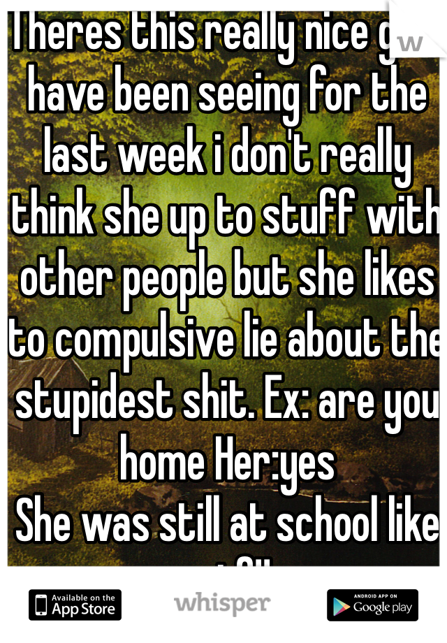 Theres this really nice girl i have been seeing for the last week i don't really think she up to stuff with other people but she likes to compulsive lie about the stupidest shit. Ex: are you home Her:yes She was still at school like wtf!!
