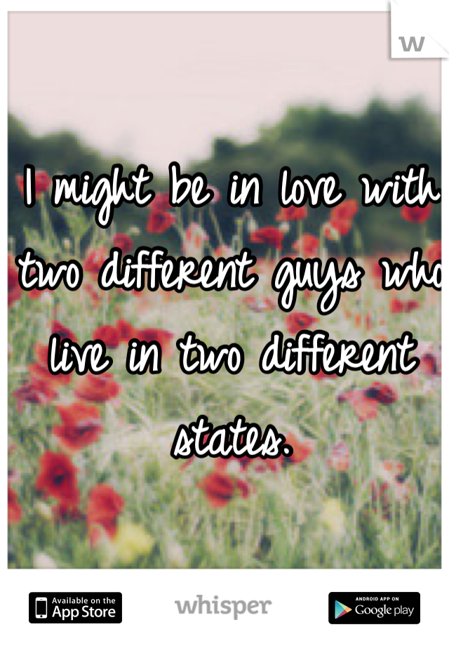 I might be in love with two different guys who live in two different states.
