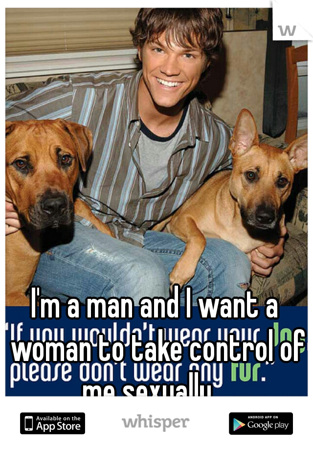 I'm a man and I want a woman to take control of me sexually...