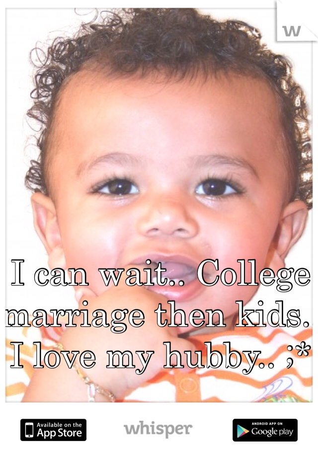 I can wait.. College marriage then kids.. I love my hubby.. ;*
