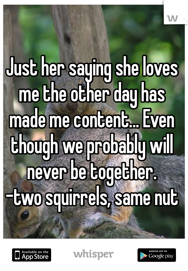 Just her saying she loves me the other day has made me content... Even though we probably will never be together.  -two squirrels, same nut