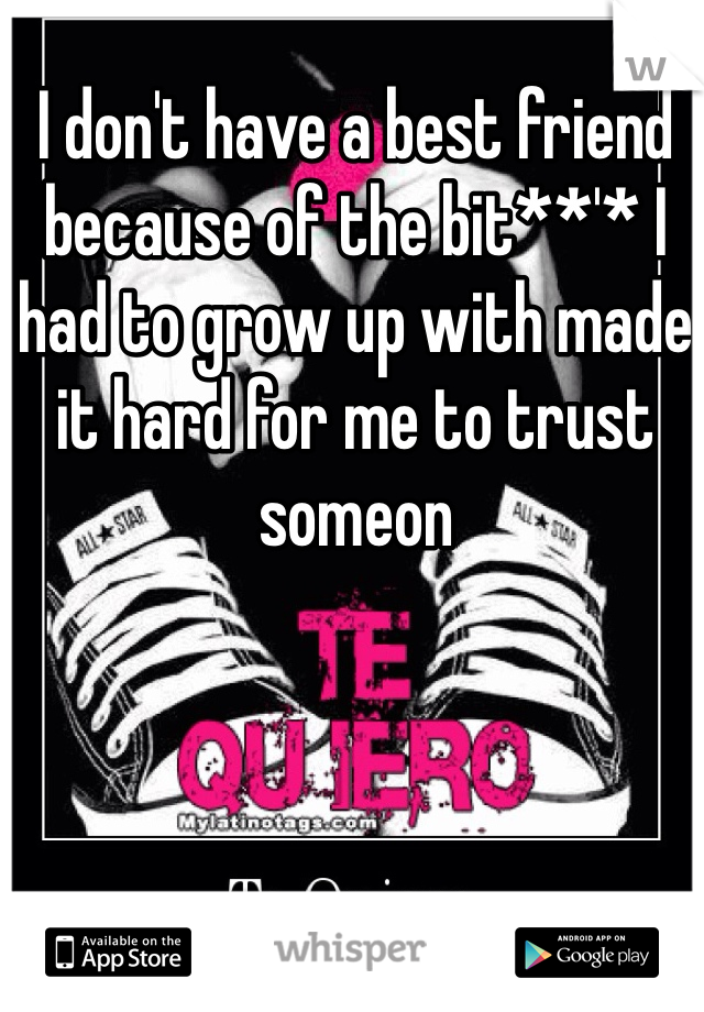 I don't have a best friend because of the bit**'* I had to grow up with made it hard for me to trust someon