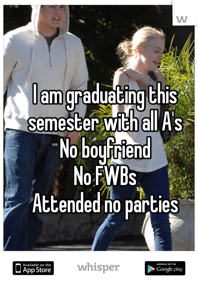 I am graduating this semester with all A's No boyfriend  No FWBs Attended no parties