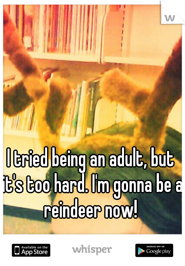 I tried being an adult, but it's too hard. I'm gonna be a reindeer now!