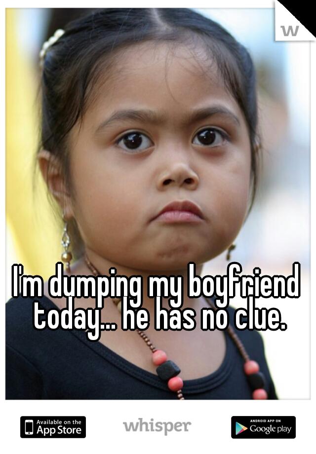 I'm dumping my boyfriend today... he has no clue.