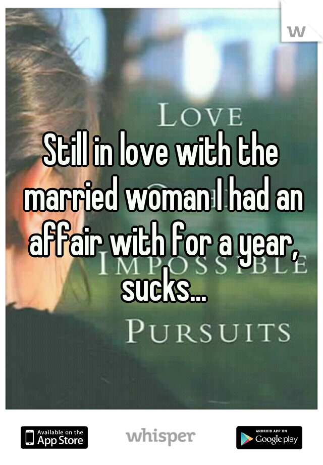 Still in love with the married woman I had an affair with for a year, sucks...