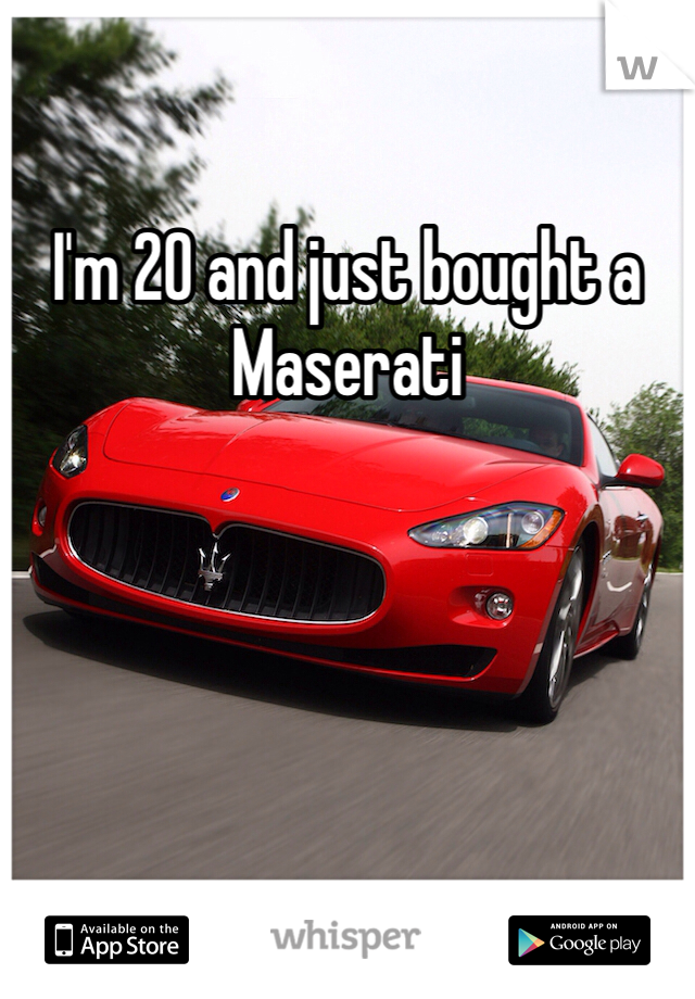 I'm 20 and just bought a Maserati
