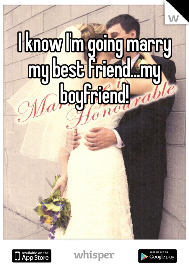 I know I'm going marry  my best friend...my boyfriend!