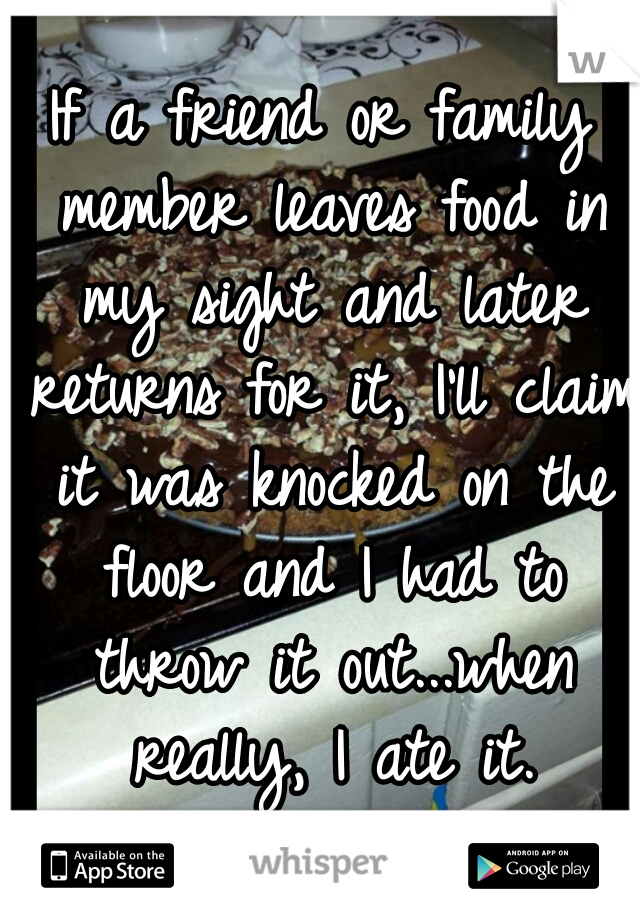 If a friend or family member leaves food in my sight and later returns for it, I'll claim it was knocked on the floor and I had to throw it out...when really, I ate it.