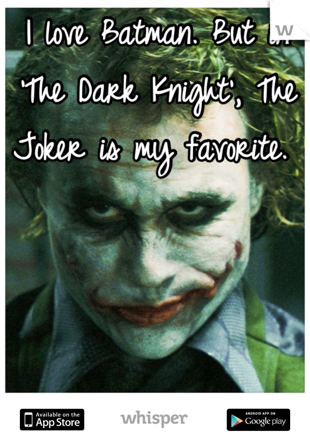 I love Batman. But in 'The Dark Knight', The Joker is my favorite.