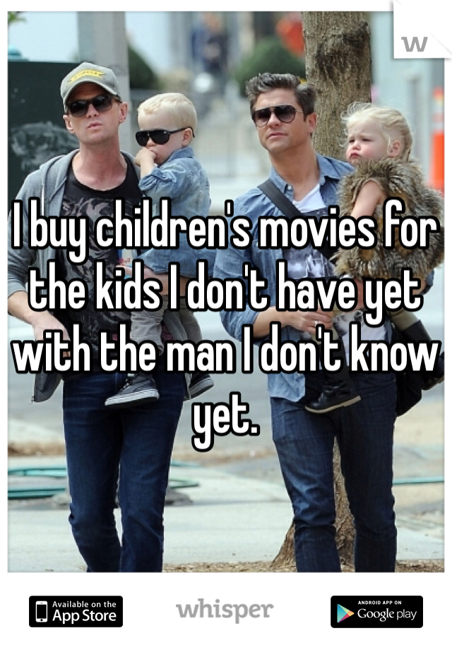 I buy children's movies for the kids I don't have yet with the man I don't know yet.