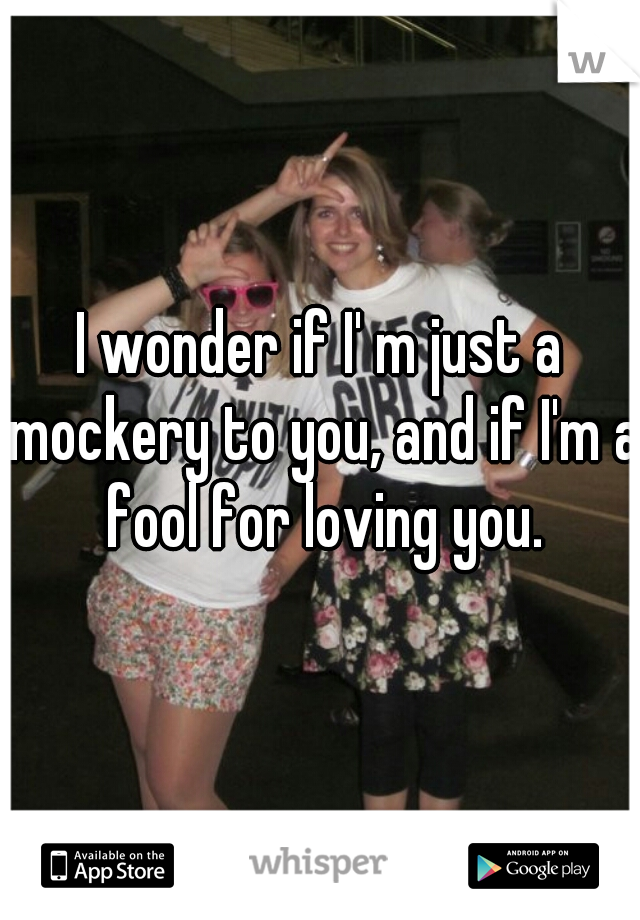 I wonder if I' m just a mockery to you, and if I'm a fool for loving you.