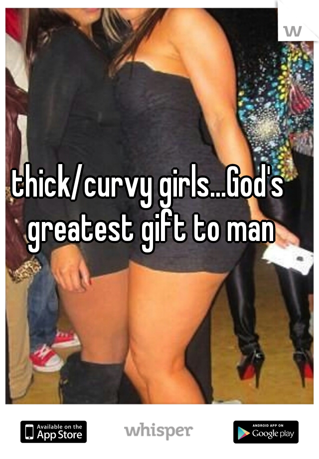 thick/curvy girls...God's greatest gift to man