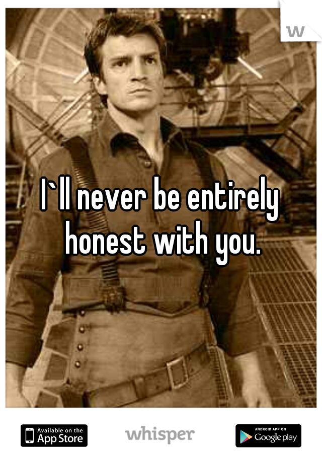 I`ll never be entirely honest with you.