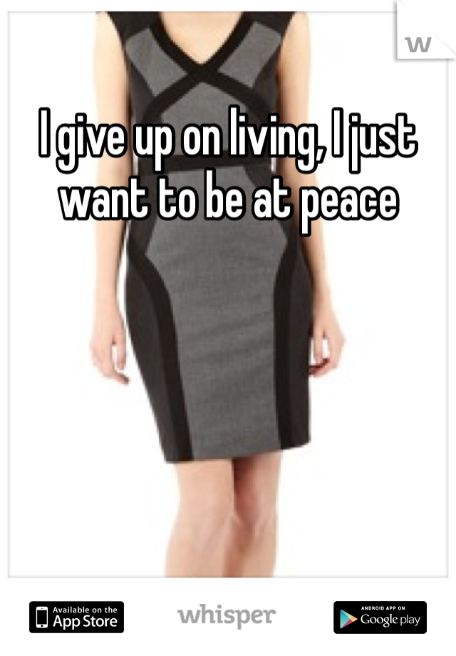 I give up on living, I just want to be at peace
