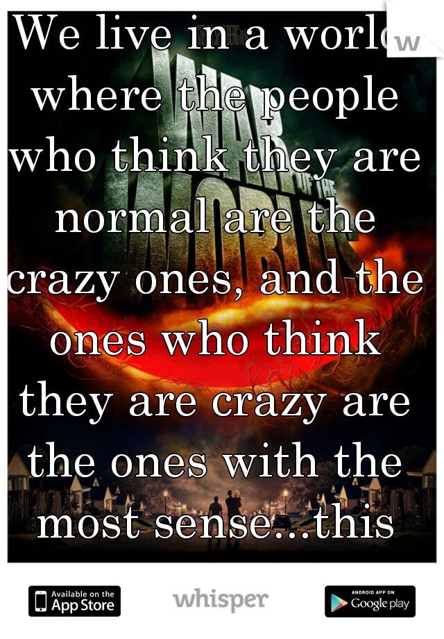 We live in a world where the people who think they are normal are the crazy ones, and the ones who think they are crazy are the ones with the most sense...this can't be life