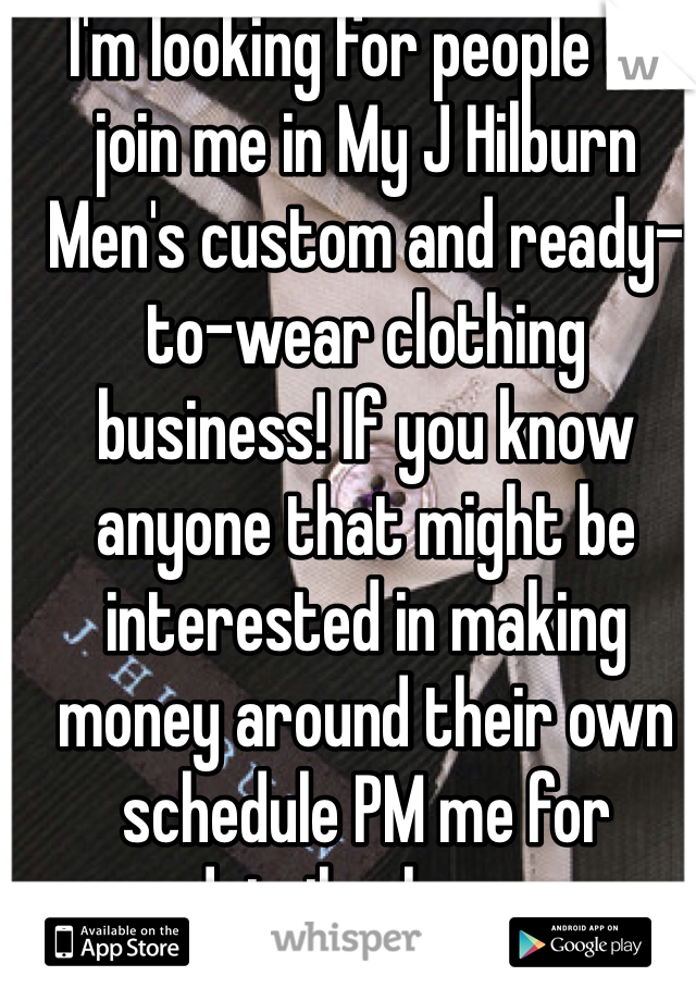 I'm looking for people to join me in My J Hilburn Men's custom and ready-to-wear clothing business! If you know anyone that might be interested in making money around their own schedule PM me for details please.