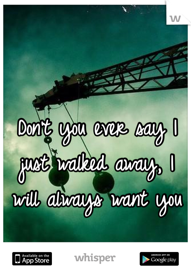Don't you ever say I just walked away, I will always want you