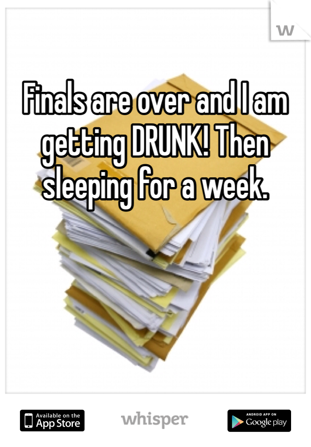 Finals are over and I am getting DRUNK! Then sleeping for a week.
